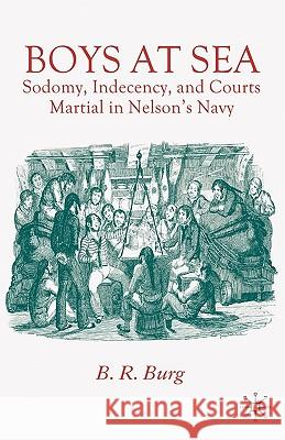 Boys at Sea: Sodomy, Indecency, and Courts Martial in Nelson's Navy B. R. Burg 9780230522282