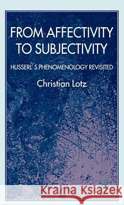 From Affectivity to Subjectivity: Husserl's Phenomenology Revisited Christian Lotz 9780230535336