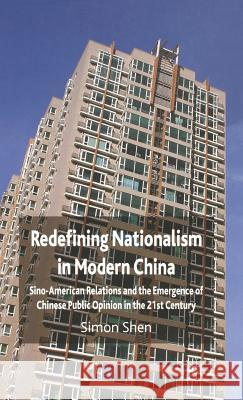 Redefining Nationalism in Modern China: Sino-American Relations and the Emergence of Chinese Public Opinion in the 21st Century Simon Shen 9780230549395