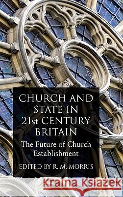 Church and State in 21st Century Britain: The Future of Church Establishment Robert Morris 9780230555112