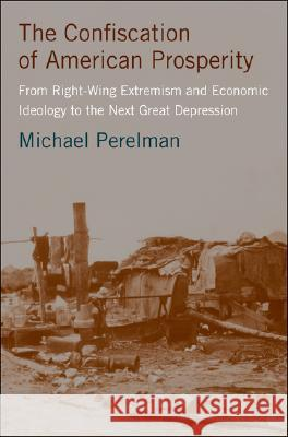 The Confiscation of American Prosperity: From Right-Wing Extremism and Economic Ideology to the Next Great Depression Michael Perelman 9780230600461