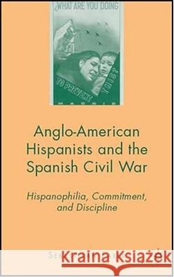Anglo-American Hispanists and the Spanish Civil War: Hispanophilia, Commitment, and Discipline Sebastiaan Faber 9780230600799