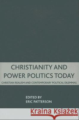 Christianity and Power Politics Today: Christian Realism and Contemporary Political Dilemmas Eric D. Patterson 9780230602649