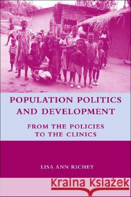 Population Politics and Development: From the Policies to the Clinics Lisa Ann Richey 9780230602922