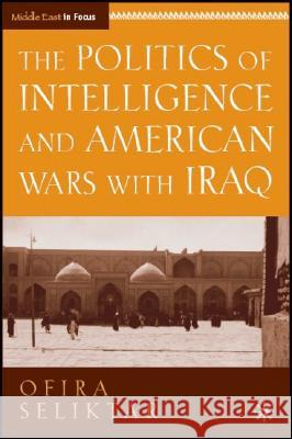 The Politics of Intelligence and American Wars with Iraq Ofira Seliktar 9780230604537
