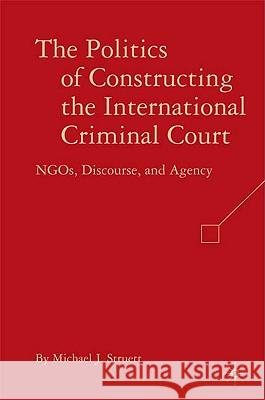 The Politics of Constructing the International Criminal Court: NGOs, Discourse, and Agency Michael J. Struett 9780230604575