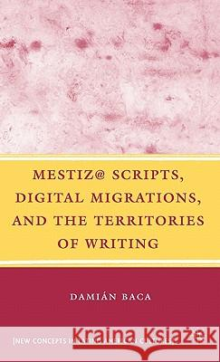 Mestiz@ Scripts, Digital Migrations, and the Territories of Writing Damian Baca 9780230605152