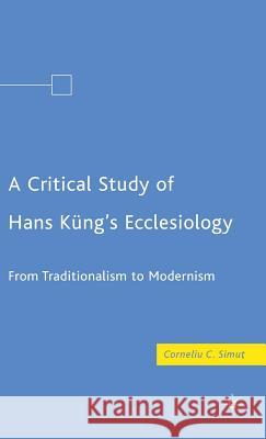 A Critical Study of Hans Kng's Ecclesiology: From Traditionalism to Modernism Corneliu S. Simut 9780230605404