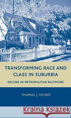 Transforming Race and Class in Suburbia: Decline in Metropolitan Baltimore Thomas J. Vicino 9780230605459