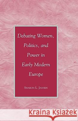 Debating Women, Politics, and Power in Early Modern Europe Sharon L. Jansen 9780230605527