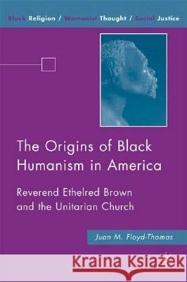 The Origins of Black Humanism in America: Reverend Ethelred Brown and the Unitarian Church Juan Floyd-Thomas 9780230606777