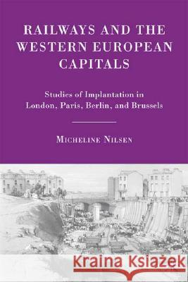Railways and the Western European Capitals: Studies of Implantation in London, Paris, Berlin, and Brussels Micheline Nilsen 9780230607736