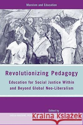 Revolutionizing Pedagogy: Education for Social Justice Within and Beyond Global Neo-Liberalism Sheila Macrine Peter McLaren Dave Hill 9780230607996