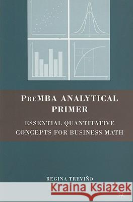 PreMBA Analytical Primer: Essential Quantitative Concepts for Business Math Regina Trevino 9780230609136