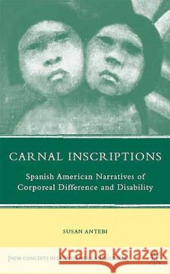 Carnal Inscriptions: Spanish American Narratives of Corporeal Difference and Disability Susan Antebi 9780230613898