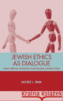 Jewish Ethics as Dialogue: Using Spiritual Language to Re-Imagine a Better World Moses Pava 9780230618886
