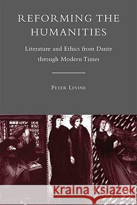 Reforming the Humanities: Literature and Ethics from Dante Through Modern Times Peter Levine 9780230621442 Palgrave MacMillan