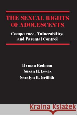 The Sexual Rights of Adolescents: Competence, Vulnerability, and Parental Control Hyman Rodman Susan H. Lewis Saralyn B. Griffith 9780231049177