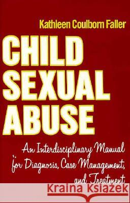 Child Sexual Abuse: An Interdisciplinary Manual for Diagnosis, Case Management, and Treatment Kathleen Coulborn Faller 9780231064712