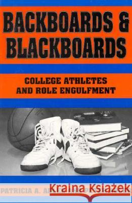 Backboards and Blackboards: College Athletes and Role Engulfment Patricia A. Adler Peter Adler 9780231073073
