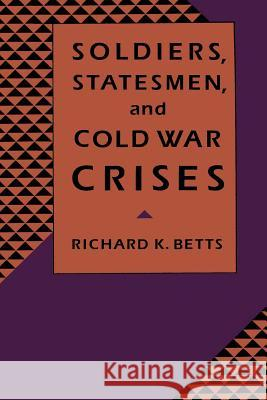 Soldiers, Statesman, and Cold War Crises Richard K. Betts 9780231074698