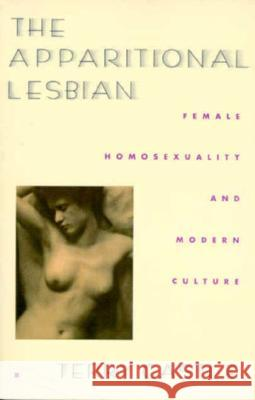 The Apparitional Lesbian: Female Homosexuality and Modern Culture Terry Castel Terry Castle 9780231076531