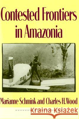 Contested Frontiers in Amazonia Marianne C. Schmink Charles H. Wood 9780231076609