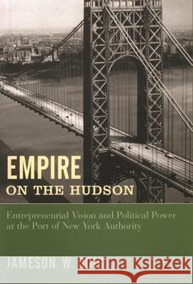 Empire on the Hudson : Entrepreneurial Vision and Political Power at the Port of New York Authority Jameson W. Doig 9780231076760