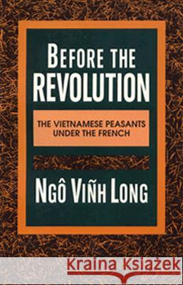 Before the Revolution: The Vietnamese Peasants Under the French Vinh Long Ngo Ngo Vinh Long 9780231076791