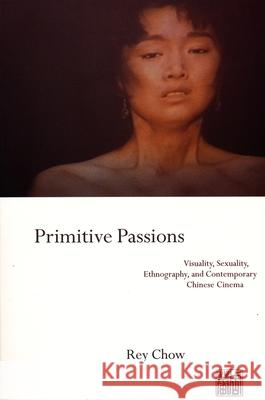 Primitive Passions: Visuality, Sexuality, Ethnography, and Contemporary Chinese Cinema Rey Chow 9780231076838