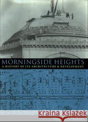 Morningside Heights: A History of Its Architecture and Development Andrew S. Dolkart 9780231078511
