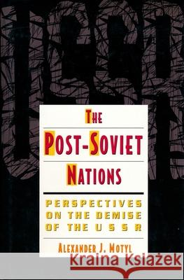 The Post-Soviet Nations: Perspectives on the Demise of the USSR Alexander J. Motyl 9780231078955