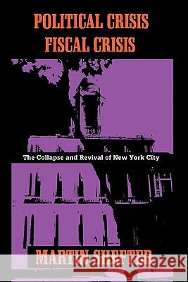 Political Crisis/Fiscal Crisis : The Collapse and Revival of New York City Martin Shefter 9780231079433
