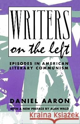 Writers on the Left: Episodes in American Literary Communism Daniel Aaron Alan Wald 9780231080392