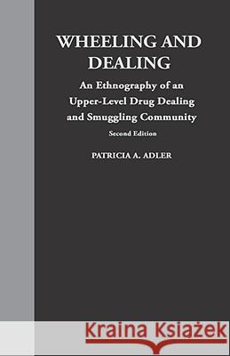 Wheeling and Dealing : An Ethnography of an Upper-Level Drug Dealing and Smuggling Community Patricia A. Adler 9780231081320