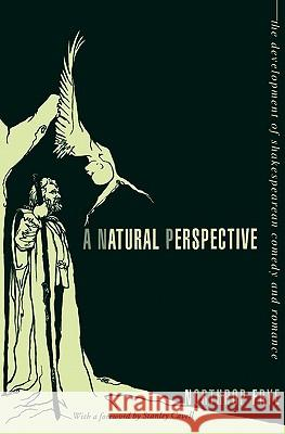 A Natural Perspective: The Development of Shakespearean Comedy and Romance Northrop Frye Stanley Cavell 9780231082716