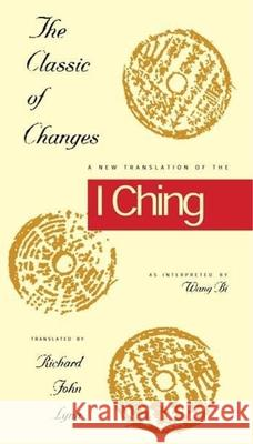 The Classic of Changes : A New Translation of the I Ching as Interpreted by Wang Bi Richard John Lynn 9780231082945