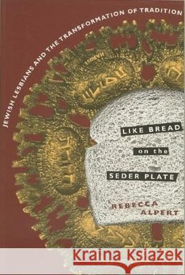 Like Bread on the Seder Plate: Jewish Lesbians and the Transformation of Tradition Rebecca Alpert 9780231096614