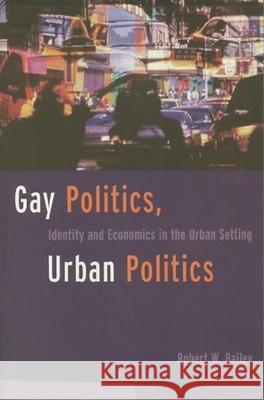 Gay Politics, Urban Politics: Identity and Economics in the Urban Setting Robert Bailey 9780231096638