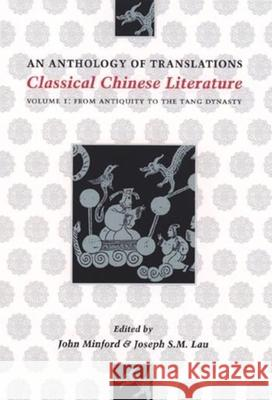 Classical Chinese Literature: An Anthology of Translations: From Antiquity to the Tang Dynasty John Minford Joseph S. M. Lau 9780231096768