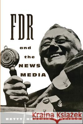 FDR and the News Media Betty Houchin Winfield 9780231100090