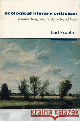 Ecological Literary Criticism: Romantic Imagining and the Biology of Mind Karl Kroeber 9780231100298