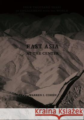 East Asia at the Center : Four Thousand Years of Engagement with the World Warren I. Cohen 9780231101097
