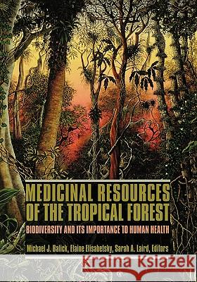 Medicinal Resources of the Tropical Forest: Biodiversity and Its Importance to Human Health Michael J. Balick Sarah A. Laird Elaine Elisabetsky 9780231101714