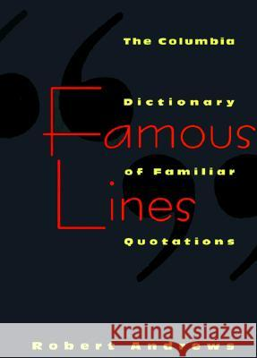 Famous Lines : A Columbia Dictionary of Familiar Quotations Robert Andrews 9780231102186