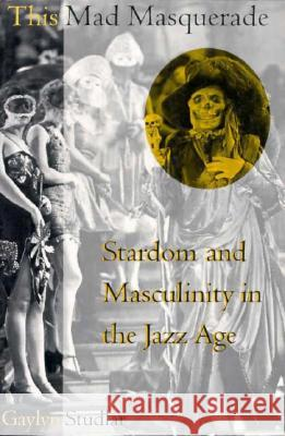 This Mad Masquerade: Stardom and Masculinity in the Jazz Age Gaylyn Studlar 9780231103213