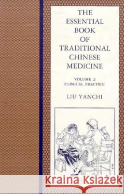 The Essential Book of Traditional Chinese Medicine: Volume 2: Clinical Practice Liu Yanchi 9780231103596