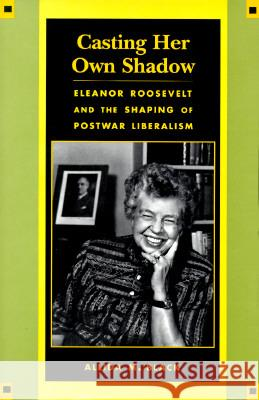 Casting Her Own Shadow: Eleanor Roosevelt and the Shaping of Postwar Liberalism Allida M. Black 9780231104043