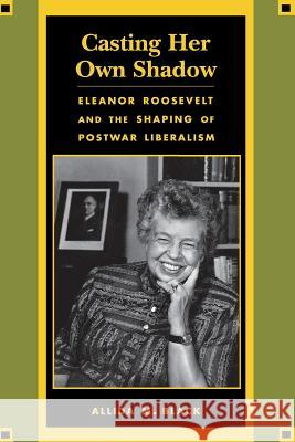 Casting Her Own Shadow: Eleanor Roosevelt and the Shaping of Postwar Liberalism Allida M. Black 9780231104050