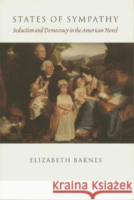 States of Sympathy: Seduction and Democracy in the American Novel Elizabeth Barnes 9780231108799